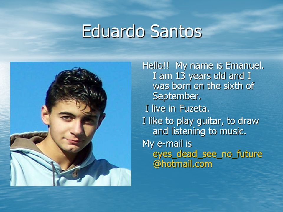 Eduardo Santos Hello!! My name is Emanuel. I am 13 years old and I was born on the sixth of September. I live in Fuzeta. I like to play guitar, to dra