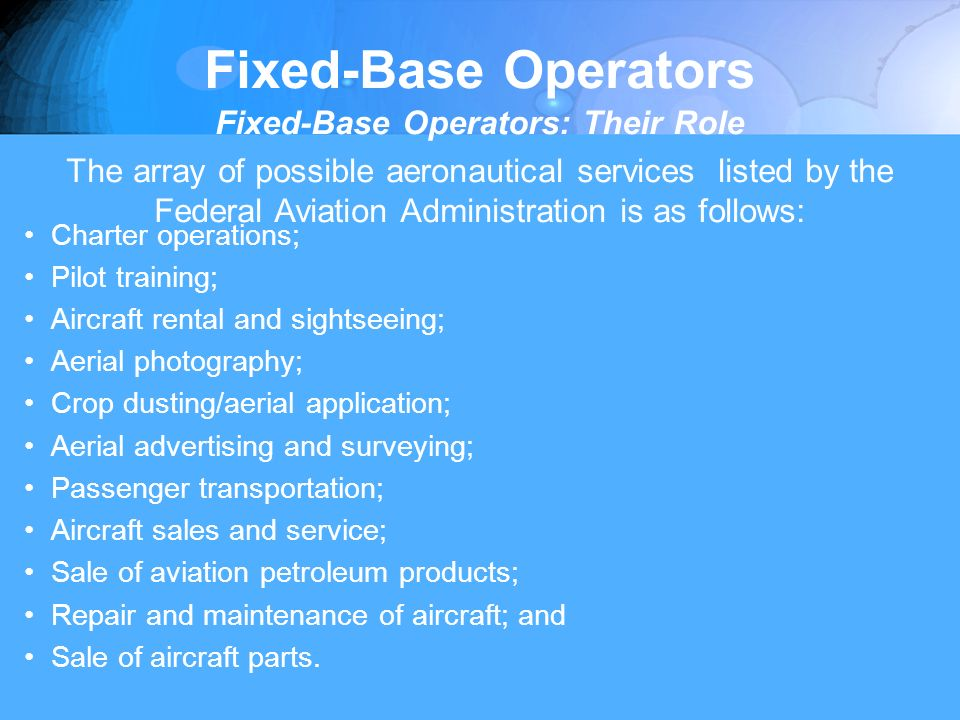 Fixed-Base Operators Fixed-Base Operators: Their Role The array of possible aeronautical services listed by the Federal Aviation Administration is as follows: Charter operations; Pilot training; Aircraft rental and sightseeing; Aerial photography; Crop dusting/aerial application; Aerial advertising and surveying; Passenger transportation; Aircraft sales and service; Sale of aviation petroleum products; Repair and maintenance of aircraft; and Sale of aircraft parts.