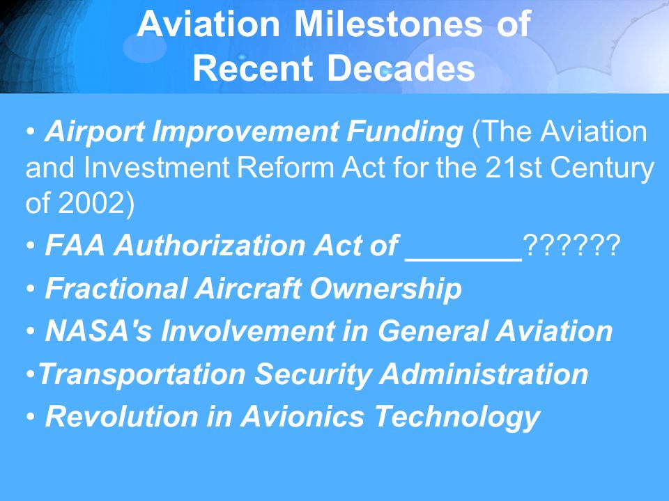 Aviation Milestones of Recent Decades Airport Improvement Funding (The Aviation and Investment Reform Act for the 21st Century of 2002) FAA Authorization Act of _______ .