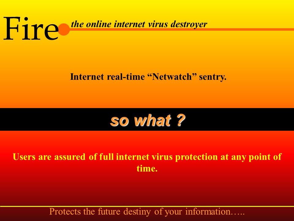 Fire the online internet virus destroyer Internet protection from being attacked by viruses accidentally. so what ? When net files are downloaded, it