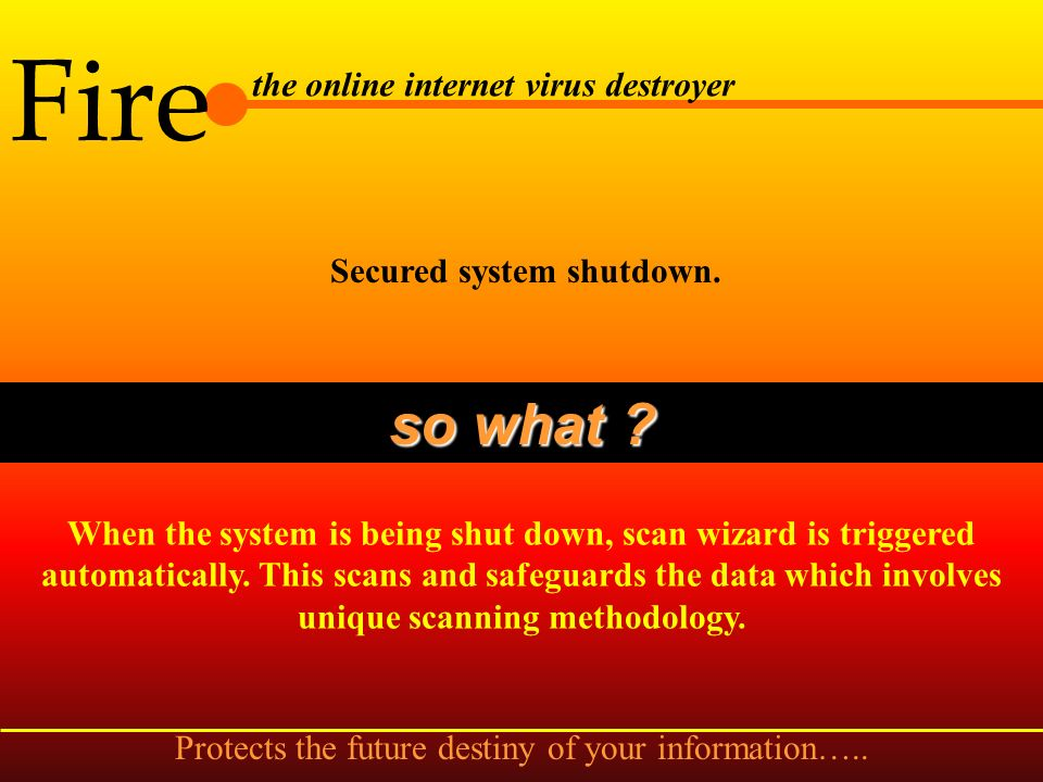 Fire the online internet virus destroyer Automatic floppy drive scan while accessing without invoking the scan wizard. so what ? Detects and cleans an