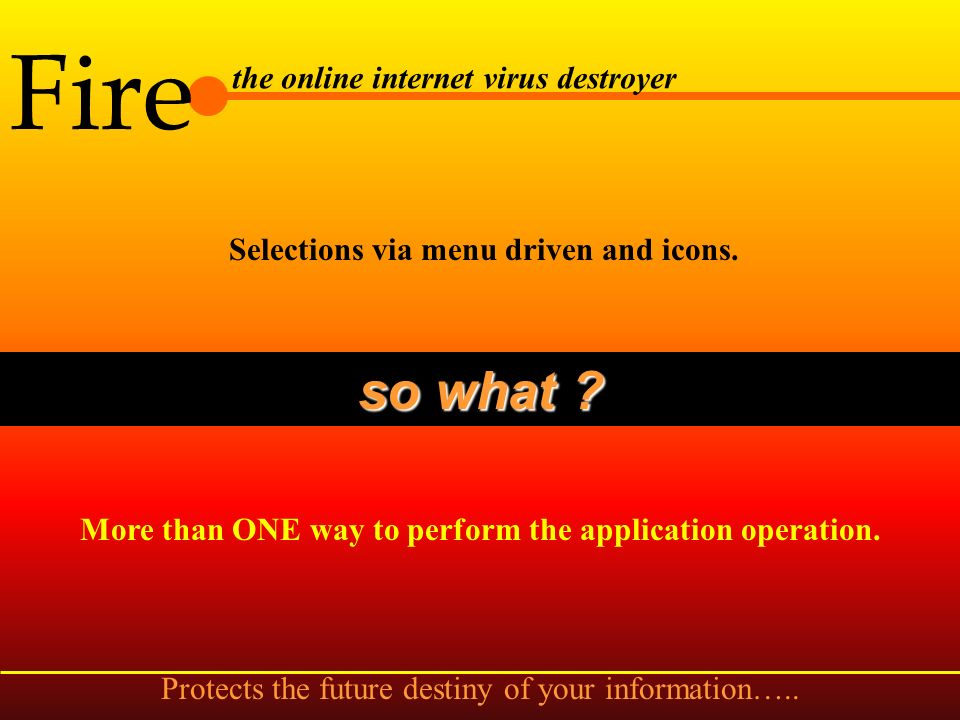 Fire the online internet virus destroyer Direct Internet connection by a click of button. so what ? User has option to run the browser and access the