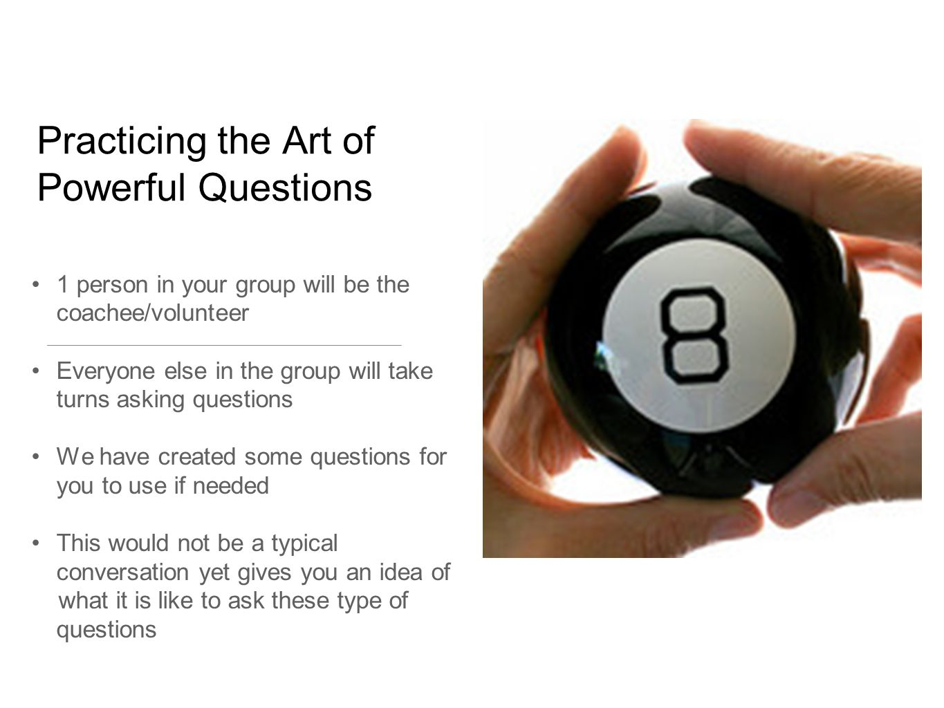 Practicing the Art of Powerful Questions 1 person in your group will be the coachee/volunteer Everyone else in the group will take turns asking questions We have created some questions for you to use if needed This would not be a typical conversation yet gives you an idea of what it is like to ask these type of questions