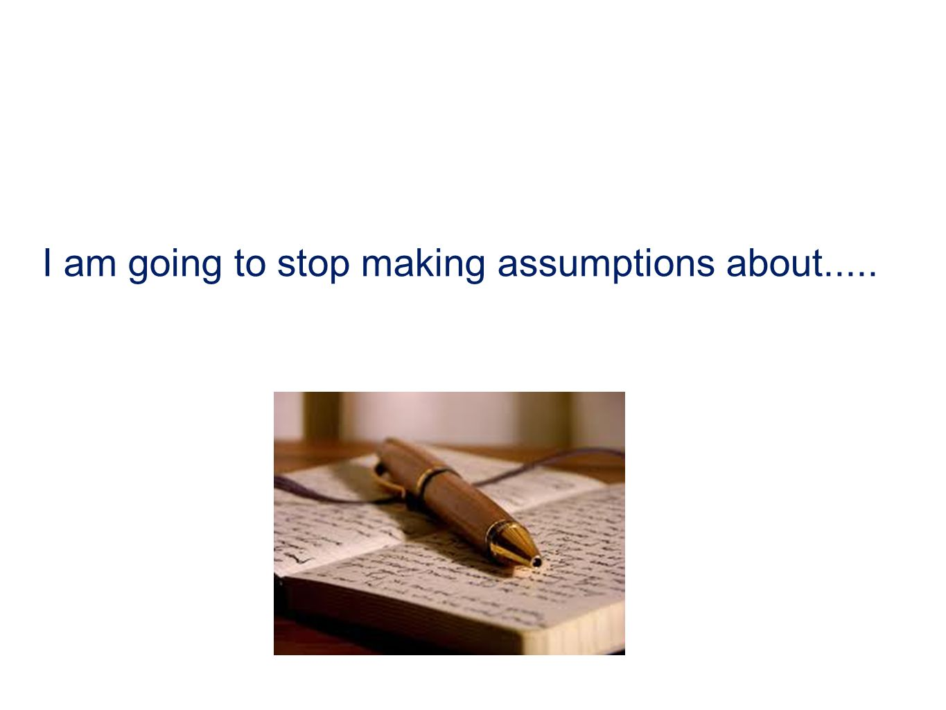 I am going to stop making assumptions about.....
