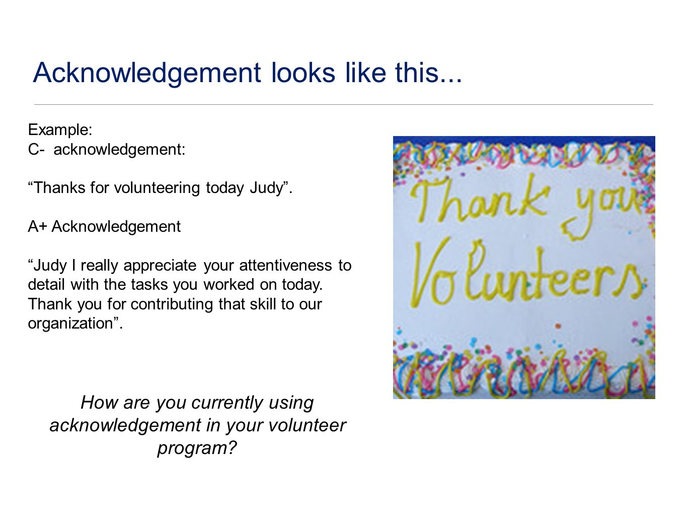 Acknowledgement looks like this... Example: C- acknowledgement: Thanks for volunteering today Judy.