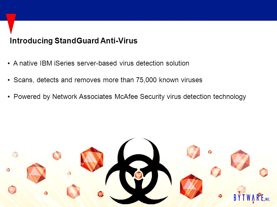 A native IBM iSeries server-based virus detection solution Scans, detects and removes more than 75,000 known viruses Powered by Network Associates McAfee Security virus detection technology Introducing StandGuard Anti-Virus