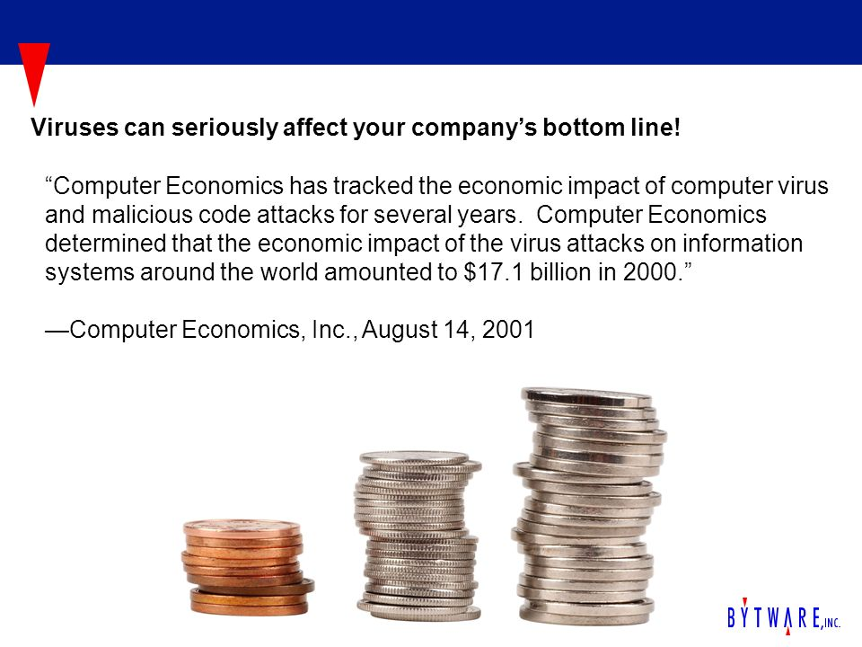 Computer Economics has tracked the economic impact of computer virus and malicious code attacks for several years. Computer Economics determined that