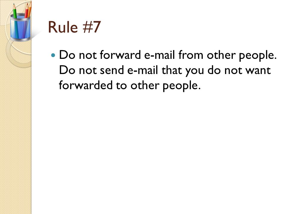 Rule #6 Be careful what you send to others. Be careful not to spread viruses (keep virus protection updated on your computer) Do not spam. Do not forw