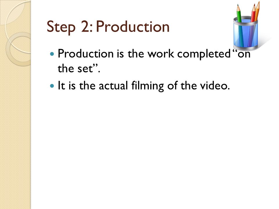 Step 1: Pre-Production Pre-Production involves all the work necessary to plan the film. The screenwriter needs to write or revise the script. Producti
