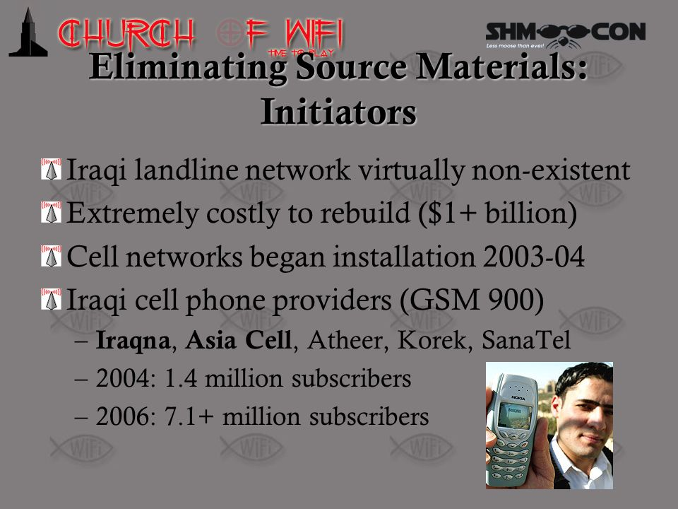 Eliminating Source Materials: Initiators Iraqi landline network virtually non-existent Extremely costly to rebuild ($1+ billion) Cell networks began i