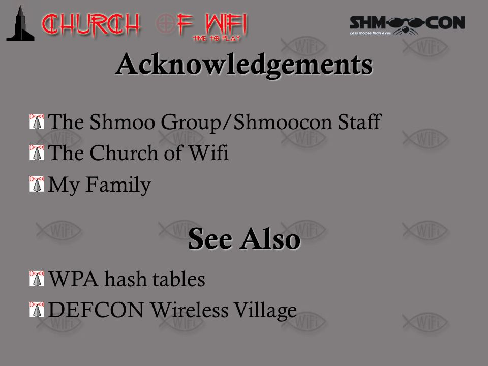 Acknowledgements The Shmoo Group/Shmoocon Staff The Church of Wifi My Family See Also WPA hash tables DEFCON Wireless Village