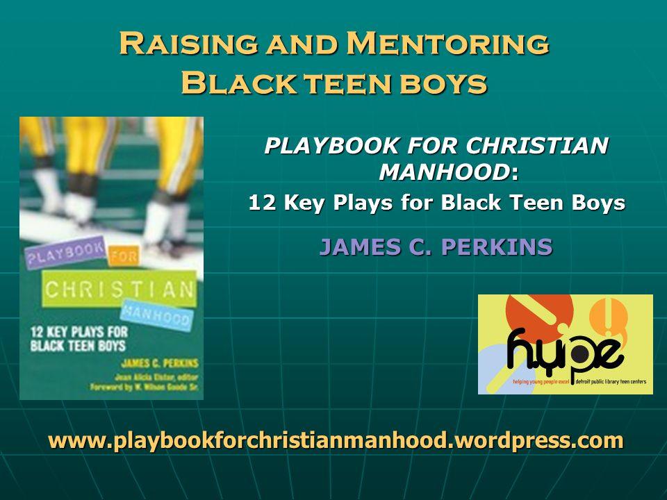 Raising and Mentoring Black teen boys PLAYBOOK FOR CHRISTIAN MANHOOD: 12 Key Plays for Black Teen Boys JAMES C. PERKINS www.playbookforchristianmanhoo