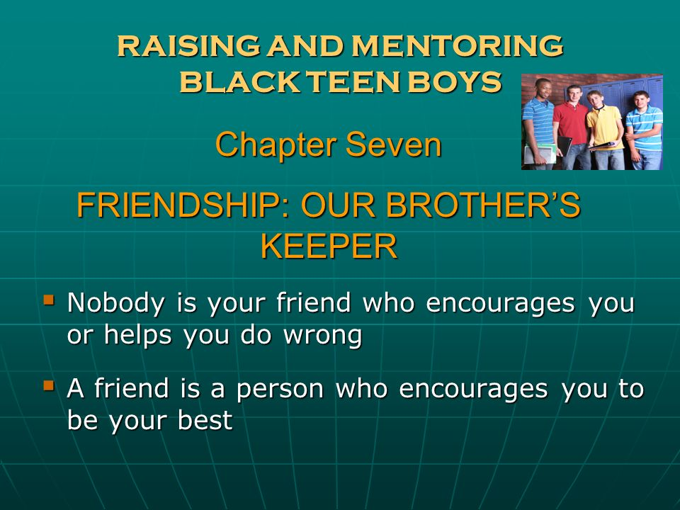 RAISING AND MENTORING BLACK TEEN BOYS Nobody is your friend who encourages you or helps you do wrong Nobody is your friend who encourages you or helps