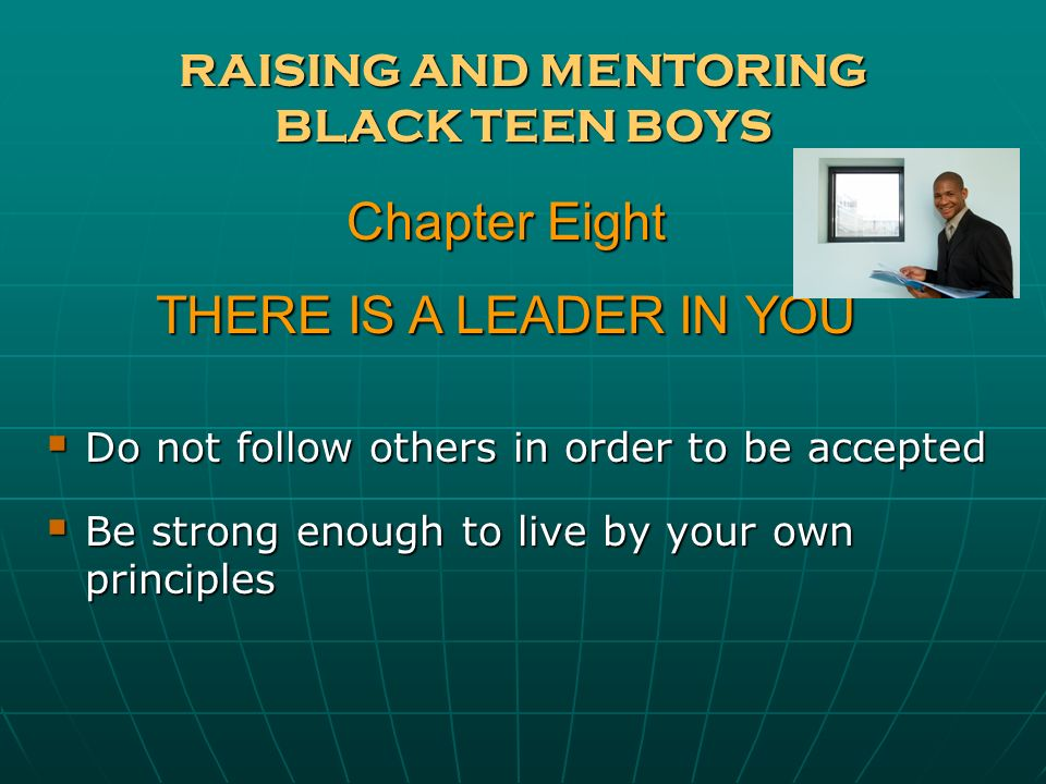 RAISING AND MENTORING BLACK TEEN BOYS Do not follow others in order to be accepted Do not follow others in order to be accepted Be strong enough to li