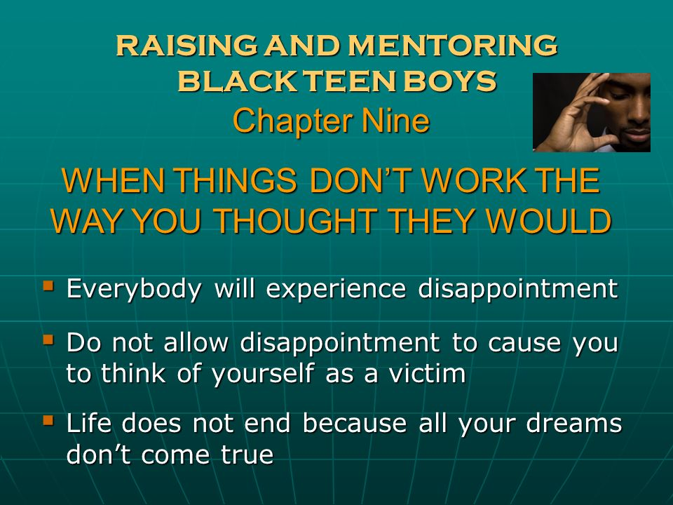 RAISING AND MENTORING BLACK TEEN BOYS Everybody will experience disappointment Everybody will experience disappointment Do not allow disappointment to