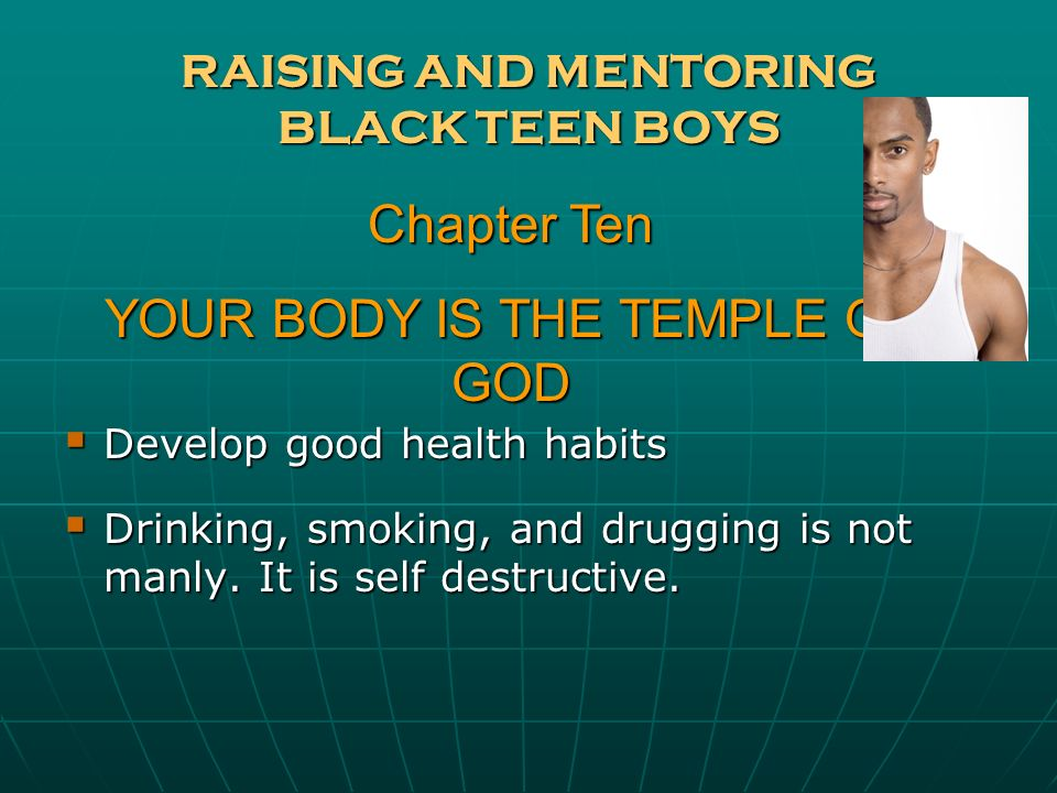 RAISING AND MENTORING BLACK TEEN BOYS Develop good health habits Develop good health habits Drinking, smoking, and drugging is not manly. It is self d