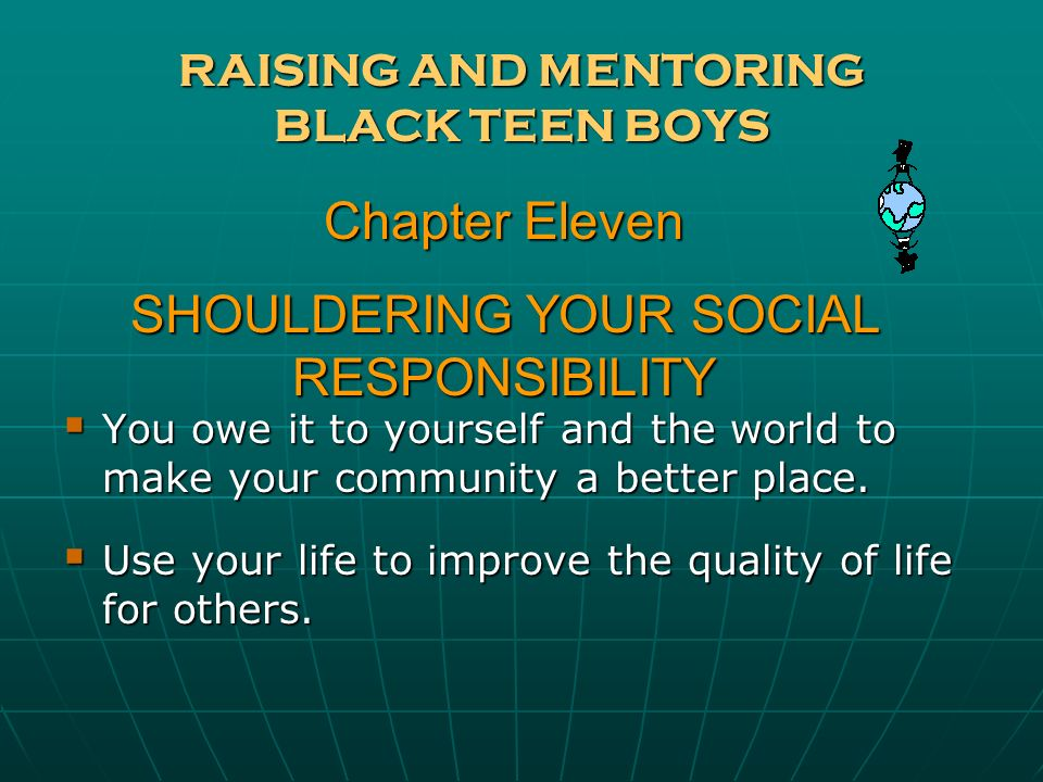 RAISING AND MENTORING BLACK TEEN BOYS You owe it to yourself and the world to make your community a better place. You owe it to yourself and the world