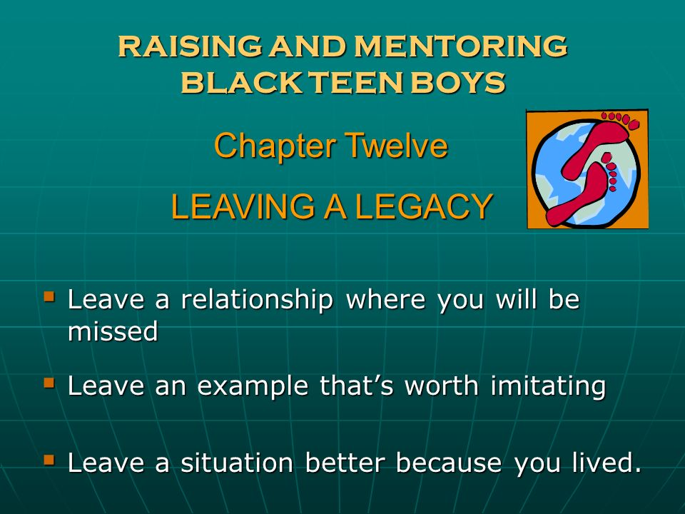 RAISING AND MENTORING BLACK TEEN BOYS Leave a relationship where you will be missed Leave a relationship where you will be missed Leave an example tha