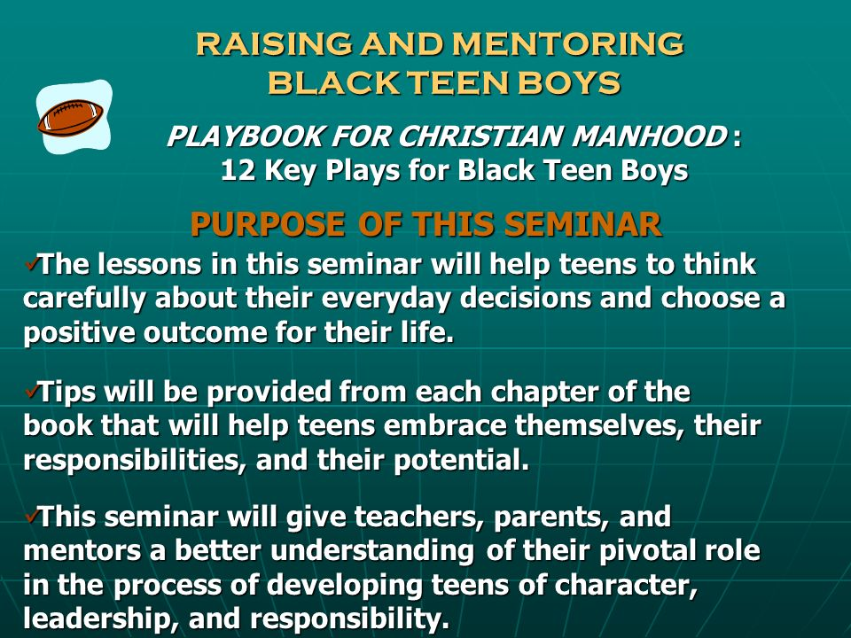 RAISING AND MENTORING BLACK TEEN BOYS PLAYBOOK FOR CHRISTIAN MANHOOD : 12 Key Plays for Black Teen Boys PURPOSE OF THIS SEMINAR The lessons in this se