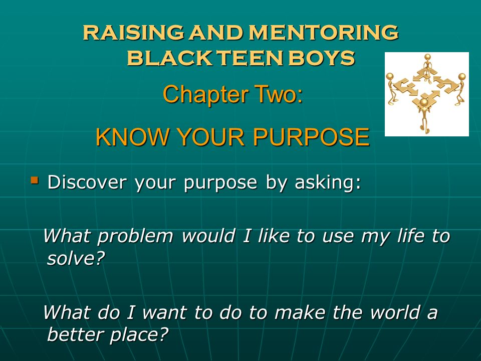 RAISING AND MENTORING BLACK TEEN BOYS Discover your purpose by asking: Discover your purpose by asking: What problem would I like to use my life to so