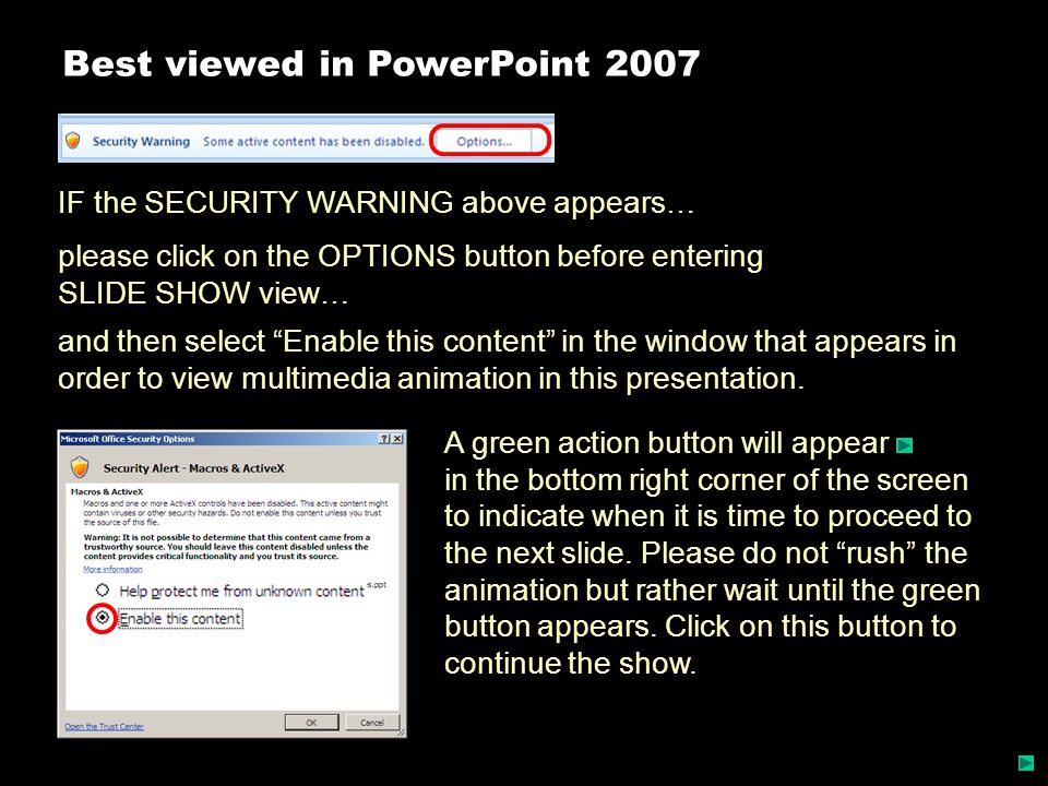Best viewed in PowerPoint 2007 IF the SECURITY WARNING above appears… please click on the OPTIONS button before entering SLIDE SHOW view… A green acti