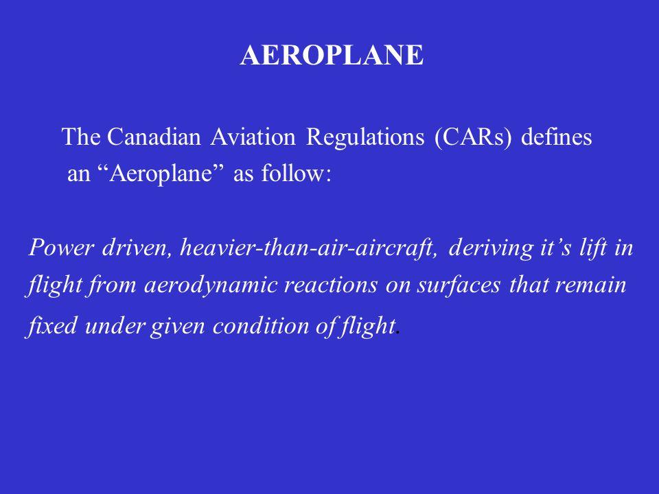 AEROPLANE The Canadian Aviation Regulations (CARs) defines an Aeroplane as follow: Power driven, heavier-than-air-aircraft, deriving its lift in fligh