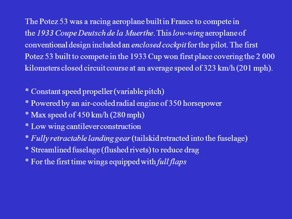 The Potez 53 was a racing aeroplane built in France to compete in the 1933 Coupe Deutsch de la Muerthe. This low-wing aeroplane of conventional design