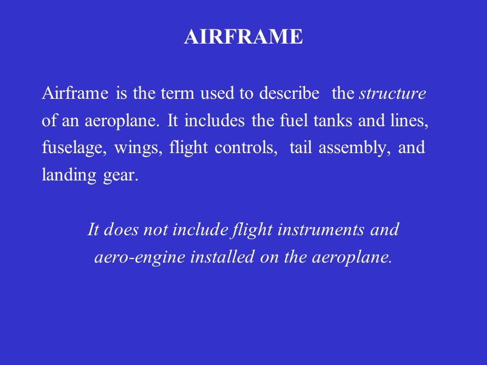 AIRFRAME Airframe is the term used to describe the structure of an aeroplane. It includes the fuel tanks and lines, fuselage, wings, flight controls,