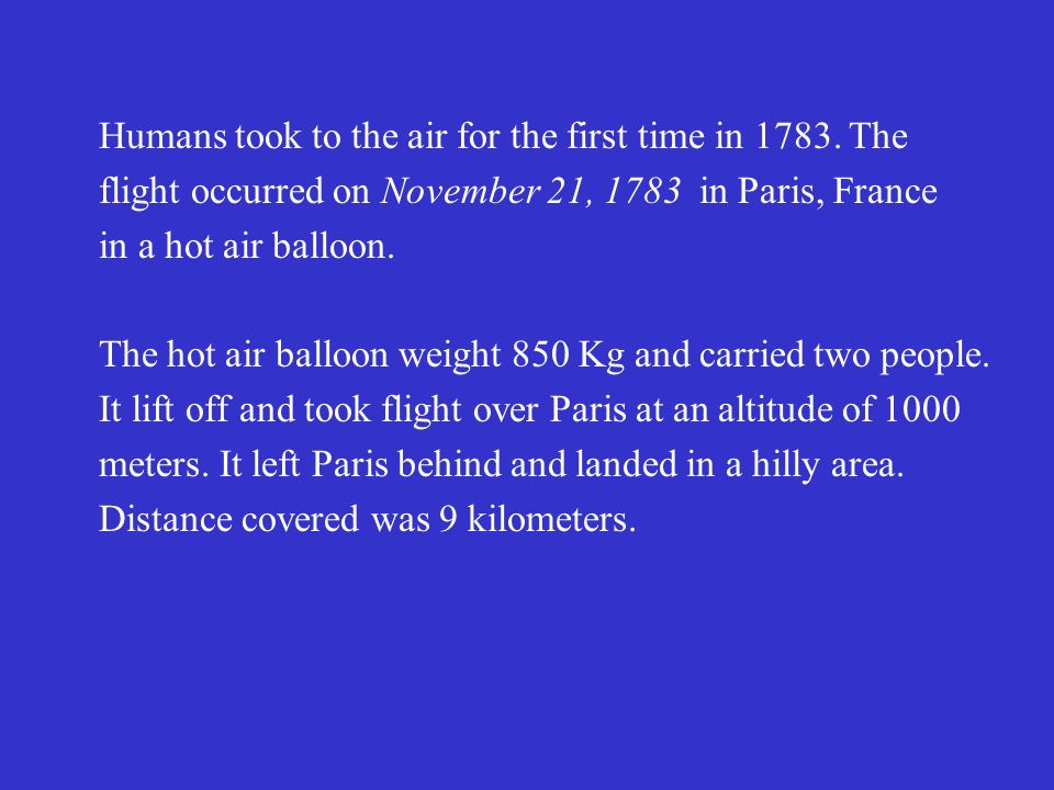 Humans took to the air for the first time in 1783. The flight occurred on November 21, 1783 in Paris, France in a hot air balloon. The hot air balloon