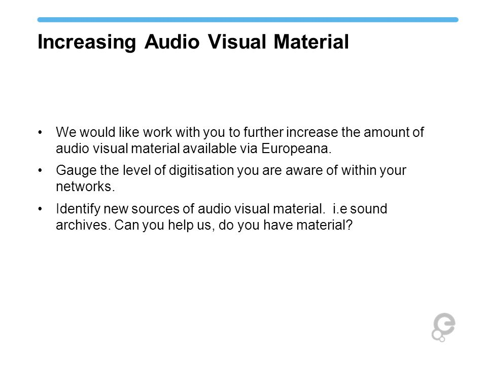 Increasing Audio Visual Material We would like work with you to further increase the amount of audio visual material available via Europeana.