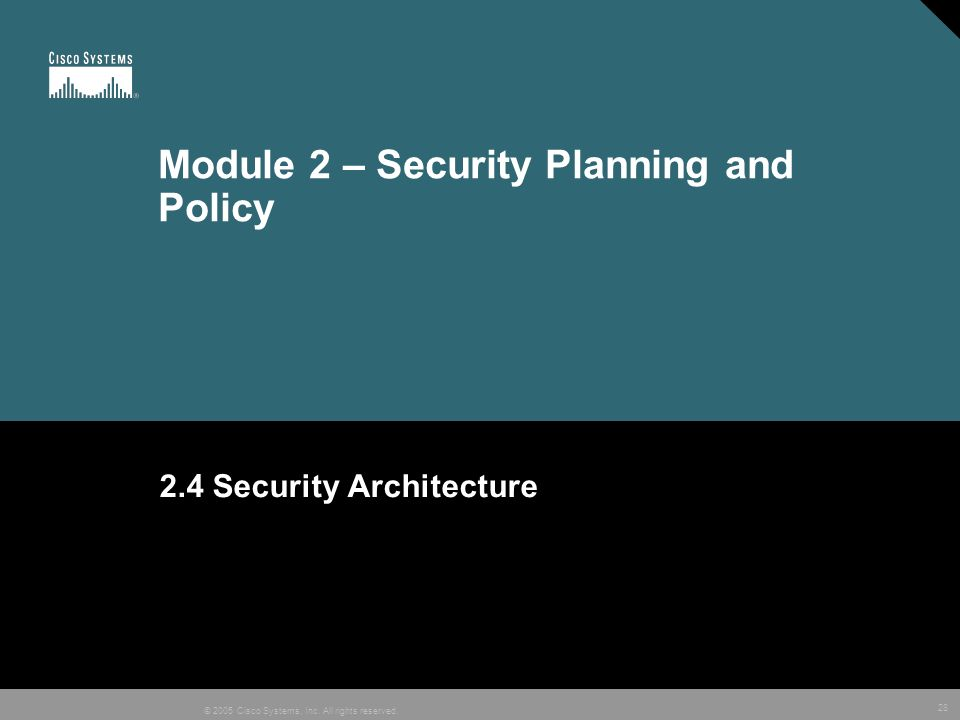 28 © 2005 Cisco Systems, Inc. All rights reserved. Module 2 – Security Planning and Policy 2.4 Security Architecture