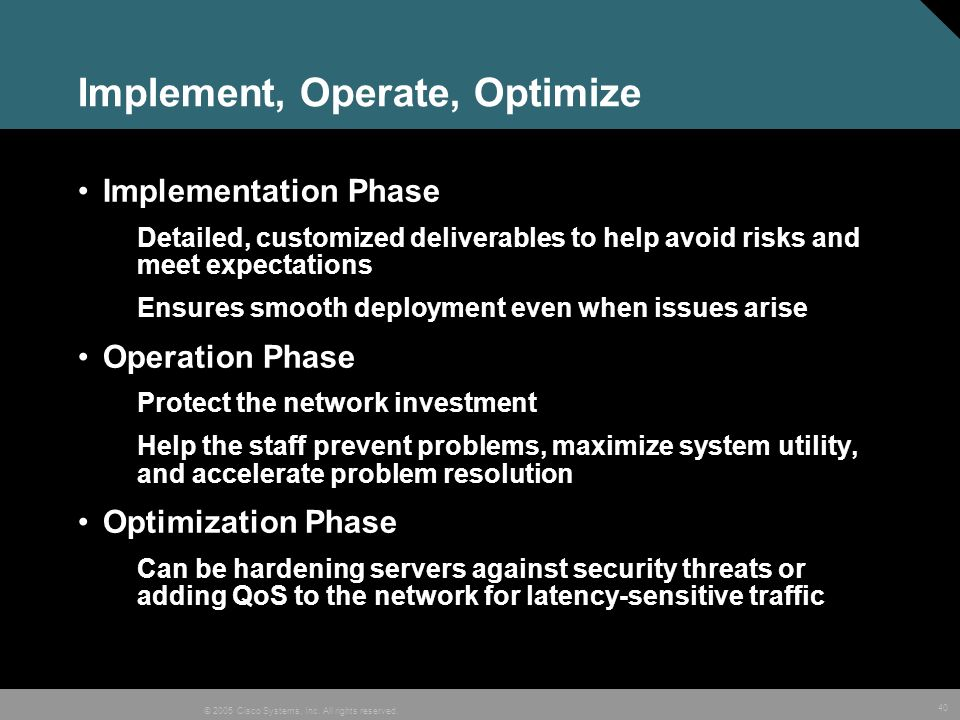 40 © 2005 Cisco Systems, Inc. All rights reserved. Implement, Operate, Optimize Implementation Phase Detailed, customized deliverables to help avoid r