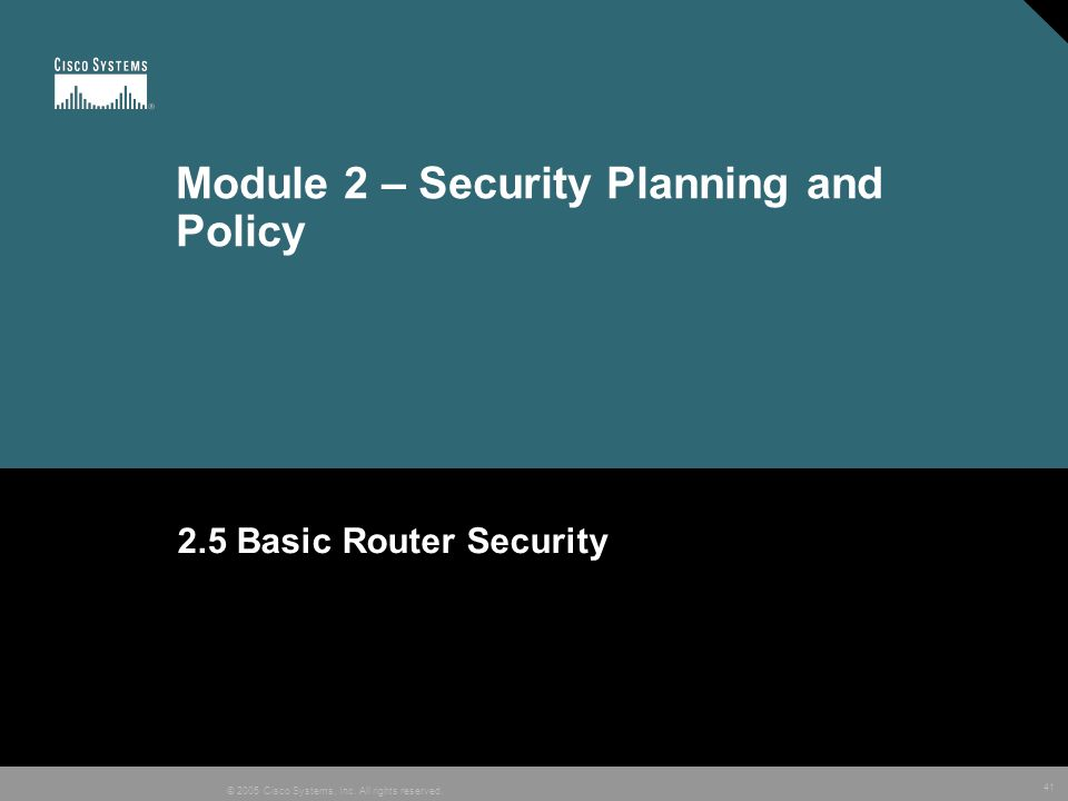 41 © 2005 Cisco Systems, Inc. All rights reserved. Module 2 – Security Planning and Policy 2.5 Basic Router Security