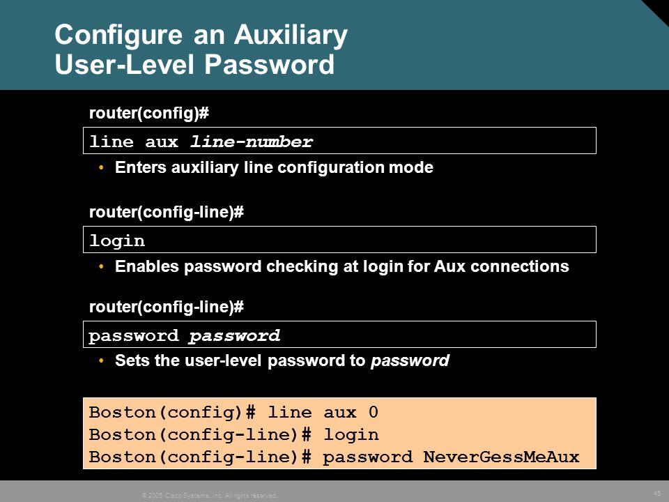 45 © 2005 Cisco Systems, Inc. All rights reserved. Configure an Auxiliary User-Level Password Boston(config)# line aux 0 Boston(config-line)# login Bo
