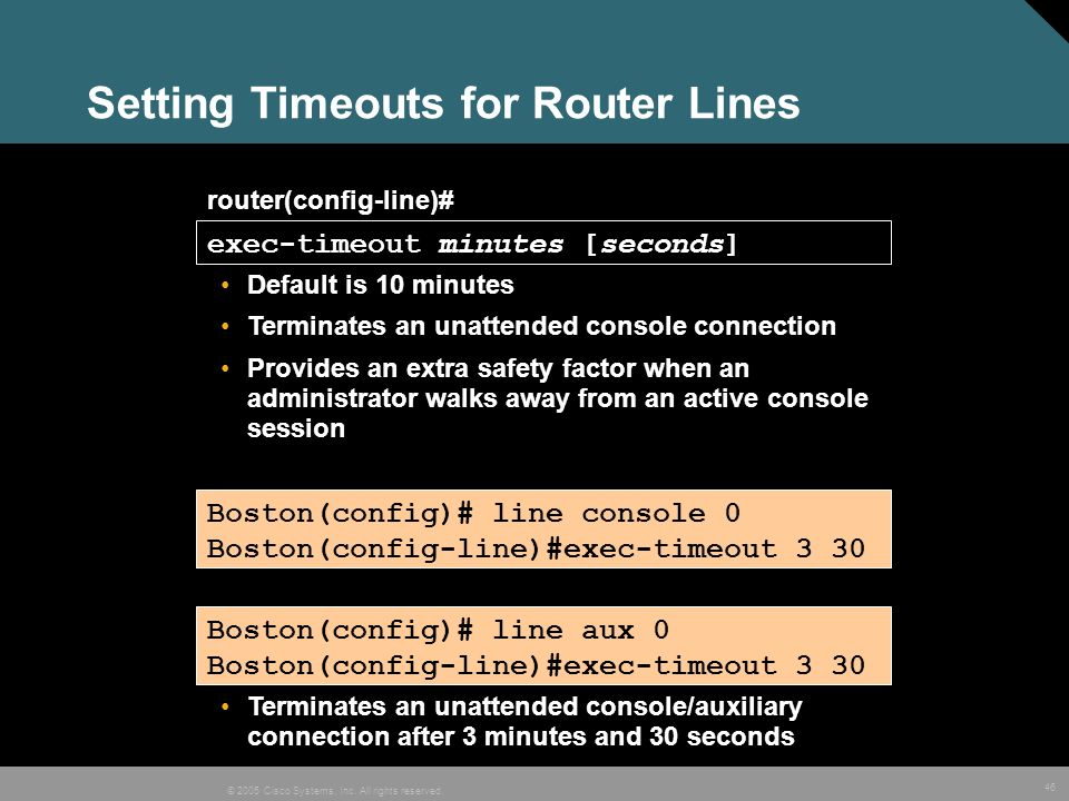 46 © 2005 Cisco Systems, Inc. All rights reserved. Setting Timeouts for Router Lines router(config-line)# exec-timeout minutes [seconds] Default is 10