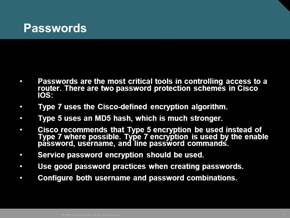 51 © 2005 Cisco Systems, Inc. All rights reserved. Passwords Passwords are the most critical tools in controlling access to a router. There are two pa