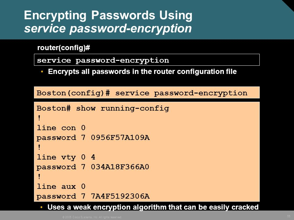 55 © 2005 Cisco Systems, Inc. All rights reserved. Encrypting Passwords Using service password-encryption router(config)# service password-encryption