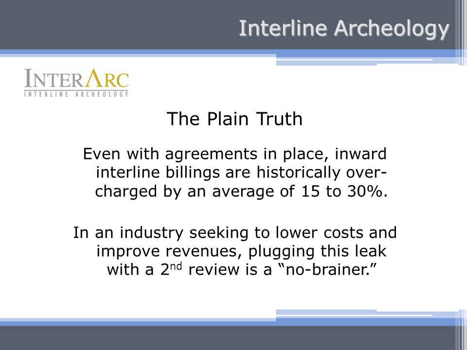 The Plain Truth Even with agreements in place, inward interline billings are historically over- charged by an average of 15 to 30%.