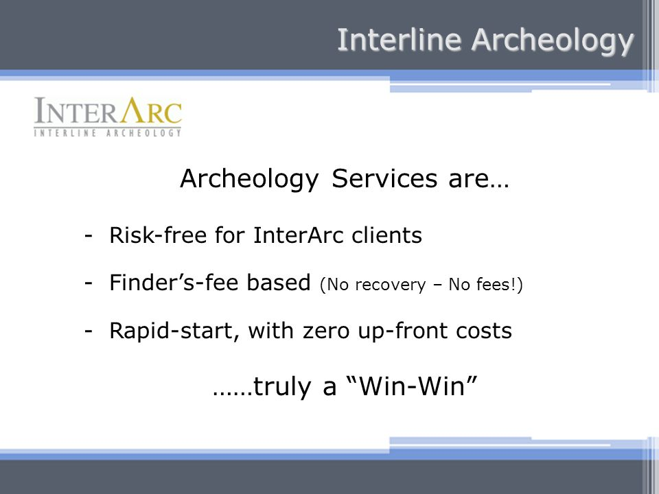 Archeology Services are… - Risk-free for InterArc clients - Finders-fee based (No recovery – No fees!) - Rapid-start, with zero up-front costs ……truly a Win-Win Interline Archeology
