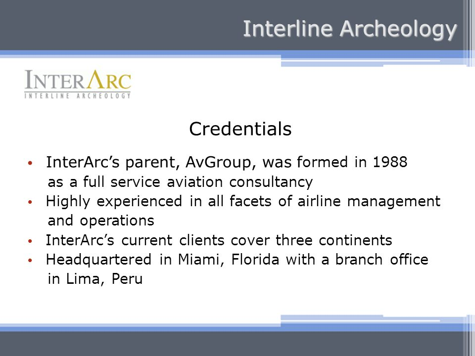 Credentials InterArcs parent, AvGroup, was f ormed in 1988 as a full service aviation consultancy Highly experienced in all facets of airline management and operations InterArcs current clients cover three continents Headquartered in Miami, Florida with a branch office in Lima, Peru