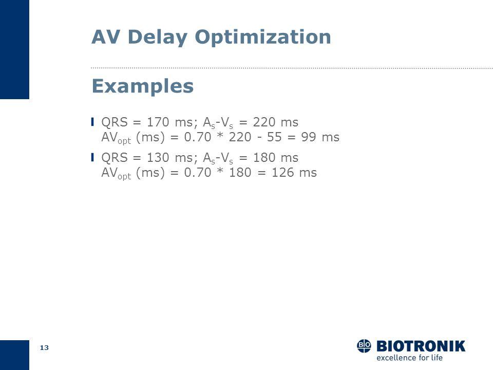 12 AV Delay Optimization Wide QRS (> 150 ms) AV opt (ms) = 0.70 * A s -V s - 55 Narrow QRS 150 ms AV opt (ms) = 0.70 * A s -V s Empiric Calculation