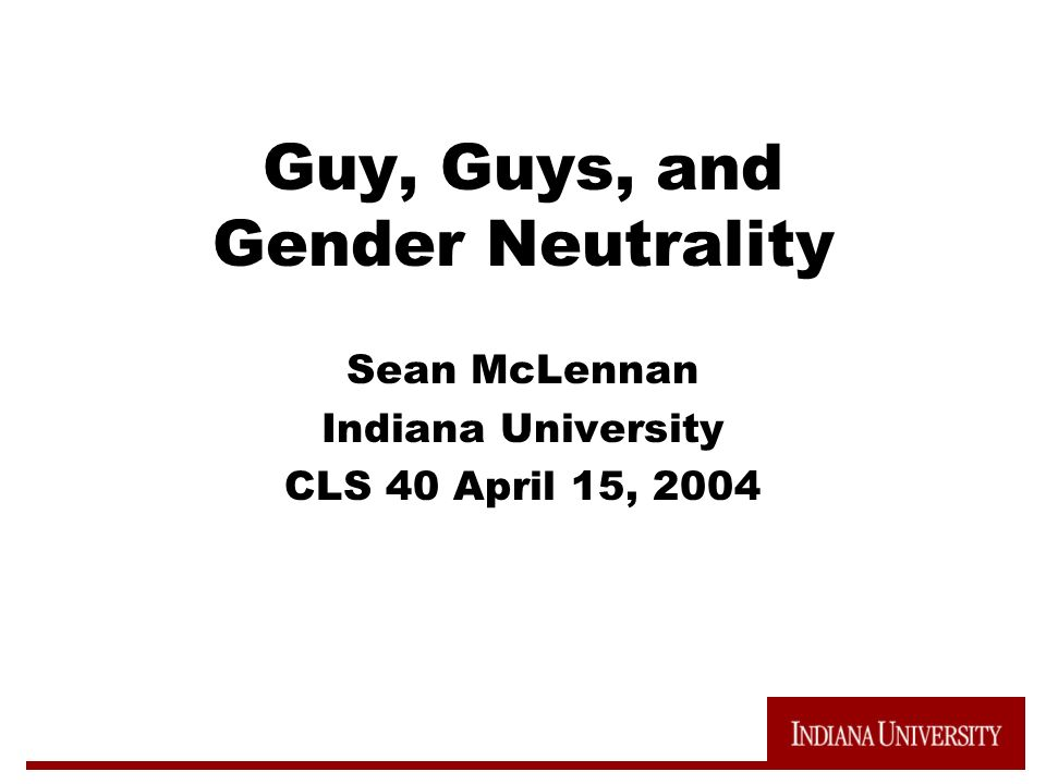 Guy, Guys, and Gender Neutrality Sean McLennan Indiana University CLS 40 April 15, 2004