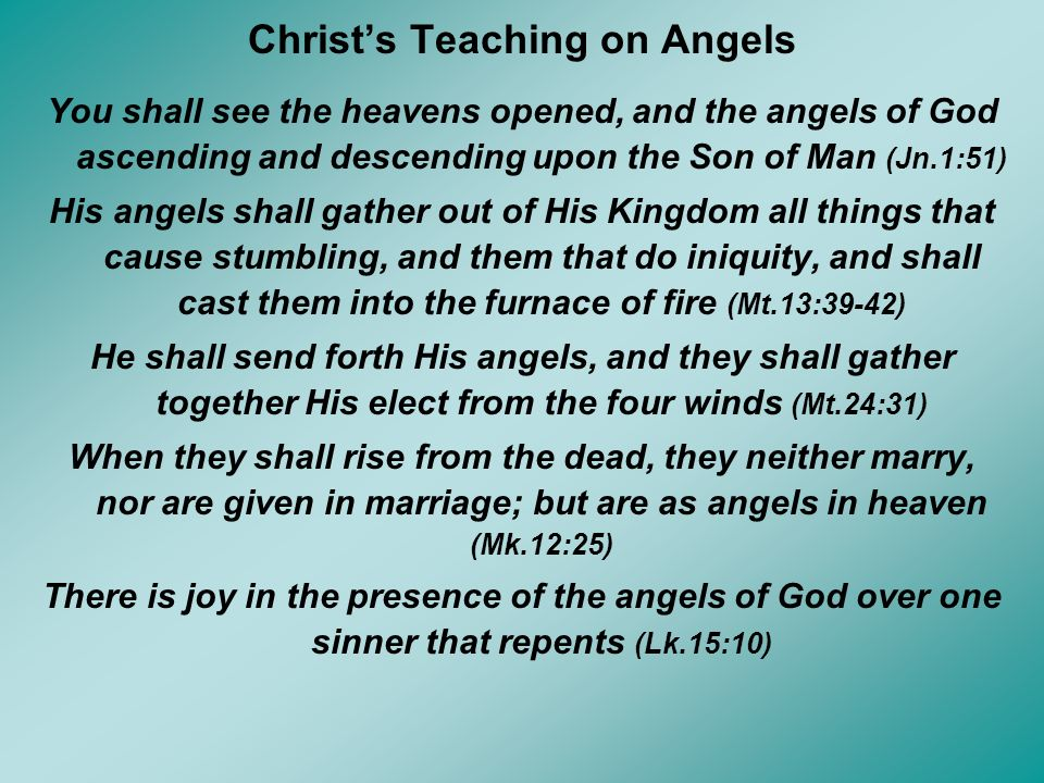 Christs Teaching on Angels You shall see the heavens opened, and the angels of God ascending and descending upon the Son of Man (Jn.1:51) His angels s