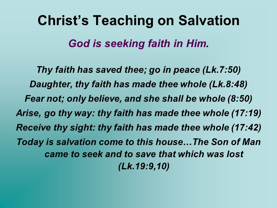 Christs Teaching on Salvation God is seeking faith in Him. Thy faith has saved thee; go in peace (Lk.7:50) Daughter, thy faith has made thee whole (Lk