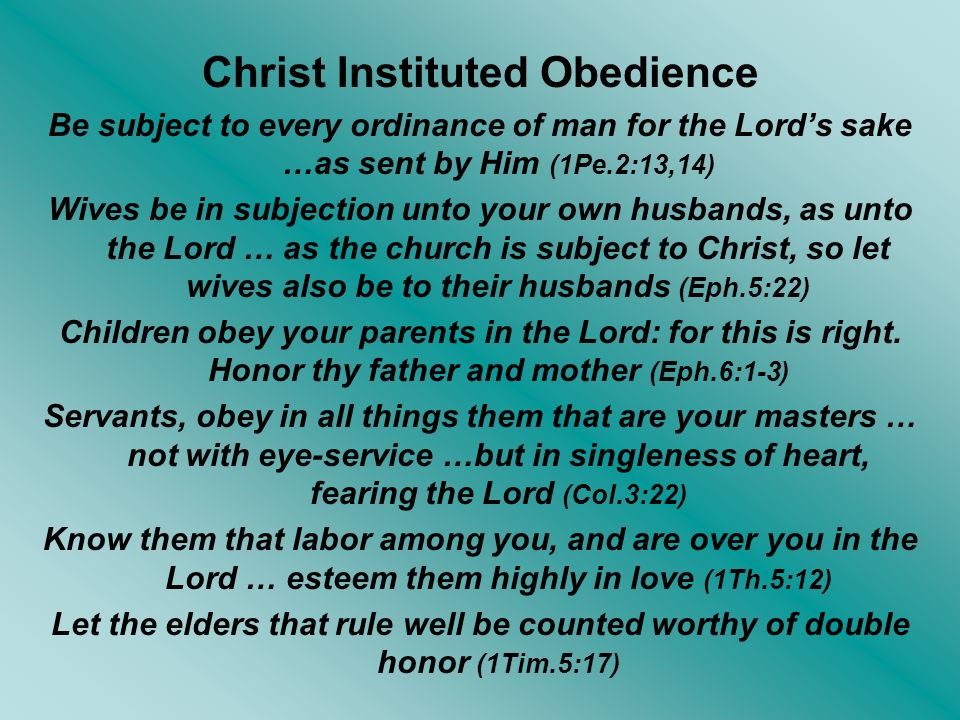 Christ Instituted Obedience Be subject to every ordinance of man for the Lords sake …as sent by Him (1Pe.2:13,14) Wives be in subjection unto your own