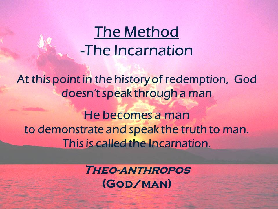 - The Method -The Incarnation At this point in the history of redemption, God doesnt speak through a man He becomes a man to demonstrate and speak the