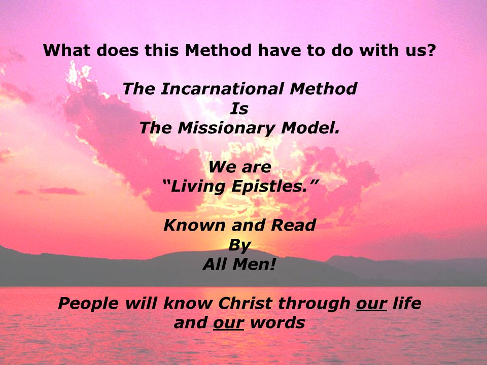 What does this Method have to do with us? The Incarnational Method Is The Missionary Model. We are Living Epistles. Known and Read By All Men! People