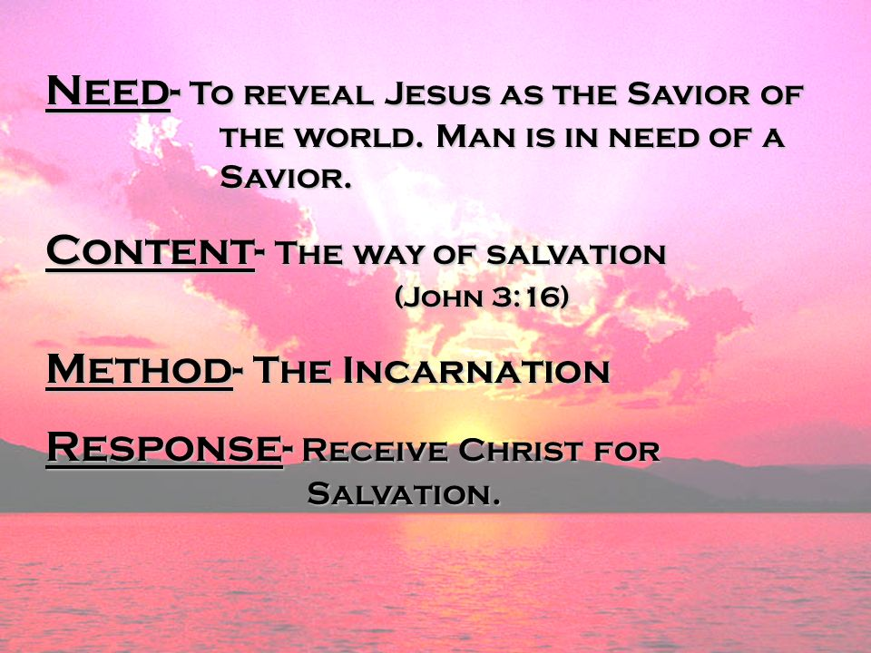 Need- To reveal Jesus as the Savior of the world. Man is in need of a Savior. Content- The way of salvation (John 3:16) Method- The Incarnation Respon
