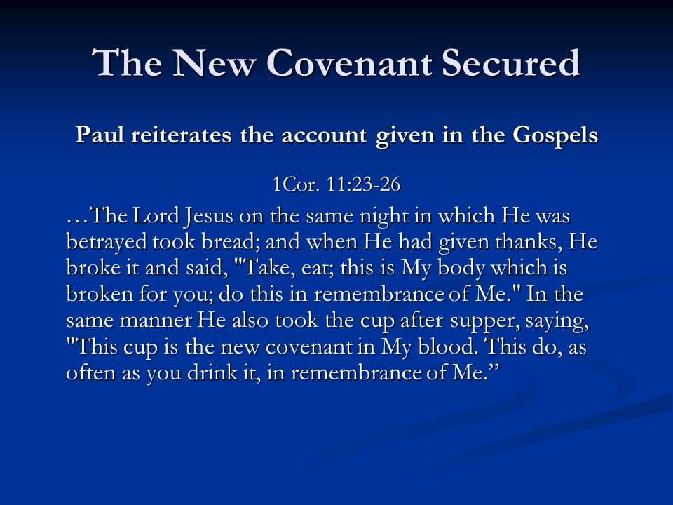 The New Covenant Secured Paul reiterates the account given in the Gospels 1Cor. 11:23-26 …The Lord Jesus on the same night in which He was betrayed to