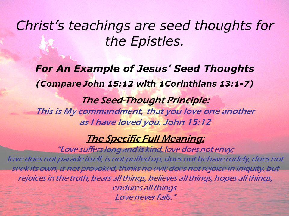 Christs teachings are seed thoughts for the Epistles. For An Example of Jesus Seed Thoughts (Compare John 15:12 with 1Corinthians 13:1-7) The Seed-Tho